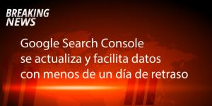 google search console se actualiza y empieza a mostrar datos con menos de un día de retraso