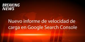 nuevo informe de velocidad de carga en google Search console